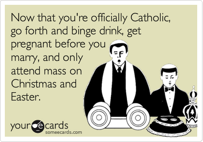 Now that you're officially Catholic, go forth and binge drink, get pregnant before you
