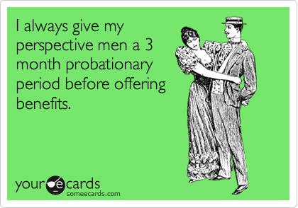 I always give my perspective men a 3 month probationary period before offering benefits.