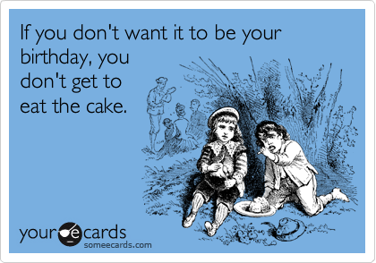 If you don't want it to be your birthday, you  don't get to  eat the cake.