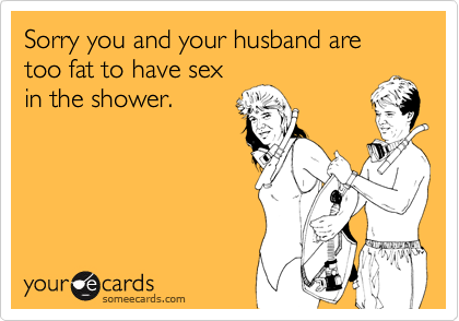 Sorry you and your husband are too fat to have in the shower ...