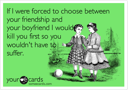If I were forced to choose between your friendship andyour boyfriend I wouldkill you first so youwouldn't have tosuffer.