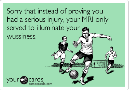 Sorry that instead of proving you had a serious injury, your MRI only served to illuminate your