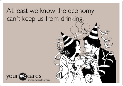 At least we know the economy can't keep us from drinking.