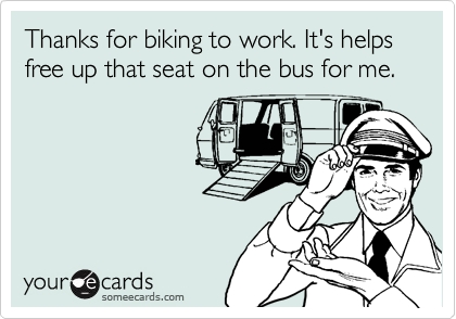 Thanks for biking to work. It's helps free up that seat on the bus for me.
