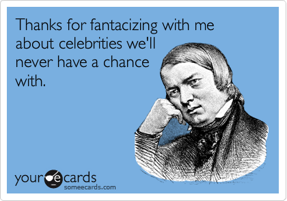 Thanks for fantacizing with me about celebrities we'll never have a chance with.