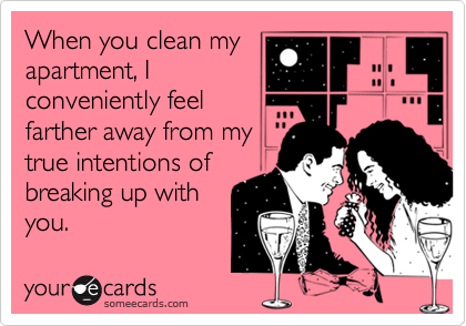 When you clean myapartment, Iconveniently feelfarther away from mytrue intentions ofbreaking up withyou.