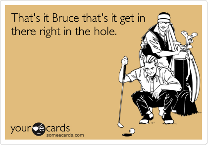 That's it Bruce that's it get in there right in the hole.