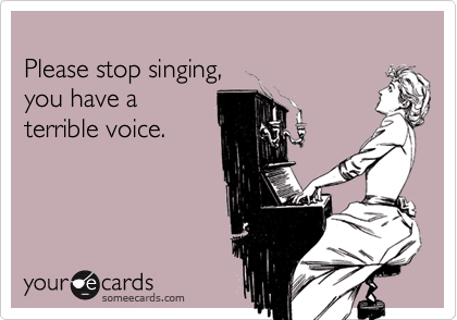Please stop singing,you have a terrible voice.