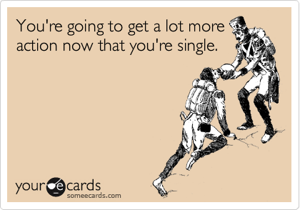 You're going to get a lot more action now that you're single.