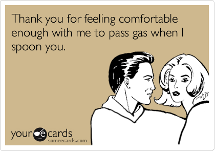 Thank you for feeling comfortable enough with me to pass gas when I spoon you.