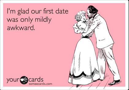 I'm glad our first datewas only mildlyawkward.