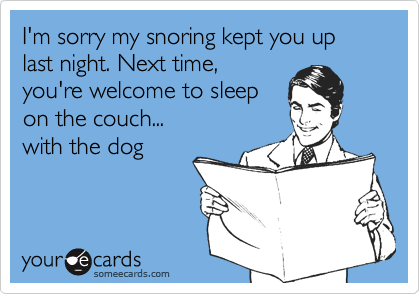 I'm sorry my snoring kept you up last night. Next time,you're welcome to sleepon the couch...with the dog