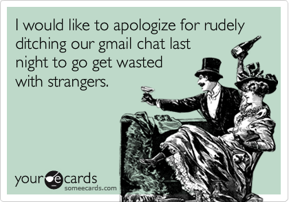 I would like to apologize for rudely ditching our gmail chat last