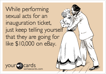 While performingsexual acts for aninauguration ticket,just keep telling yourselfthat they are going forlike $10,000 on eBay.