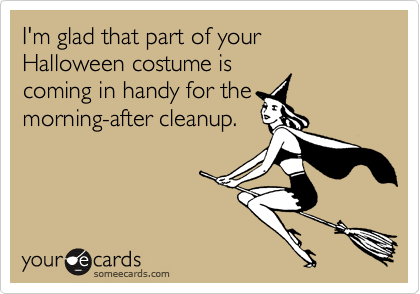 I'm glad that part of your Halloween costume iscoming in handy for themorning-after cleanup.