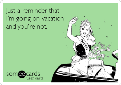 Just a reminder that I'm going on vacation and you're not.