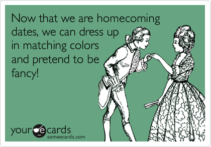 Now that we are homecoming dates, we can dress upin matching colorsand pretend to befancy!