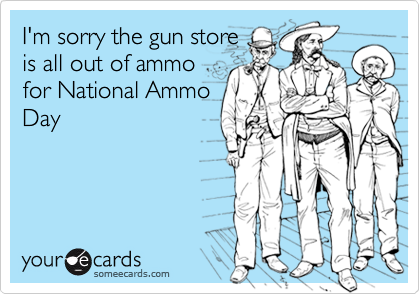 I'm sorry the gun storeis all out of ammofor National AmmoDay
