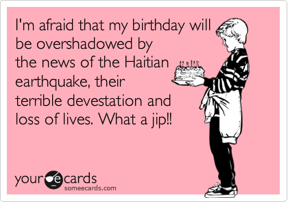 I'm afraid that my birthday will be overshadowed by the news of the Haitian earthquake, their terrible devestation and loss of lives. What a jip!!