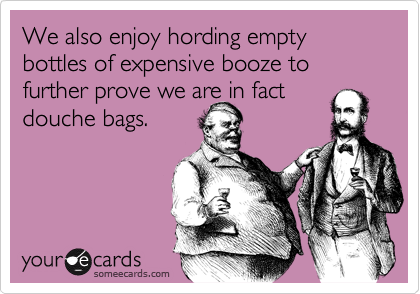 We also enjoy hording empty bottles of expensive booze to further prove we are in fact douche bags.