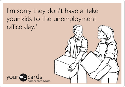 I'm sorry they don't have a 'take your kids to the unemployment office day.'
