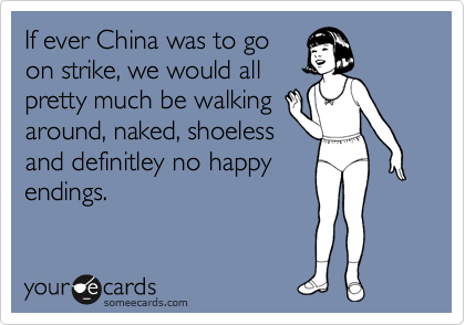 If ever China was to go on strike, we would all pretty much be walking around, naked, shoeless and definitley no happy endings.