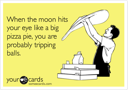 When The Moon Hits Your Eye Like A Big Pizza Pie You Are