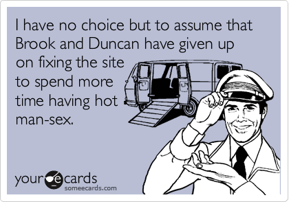 I have no choice but to assume that Brook and Duncan have given up on fixing the site to spend more time having hot man-sex.