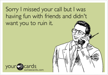 Sorry I missed your call but I was having fun with friends and didn't want you to ruin it.