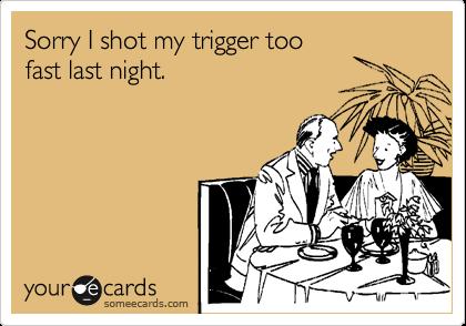 Sorry I shot my trigger too fast last night.