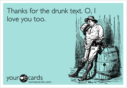 Thanks for the drunk text. O, I