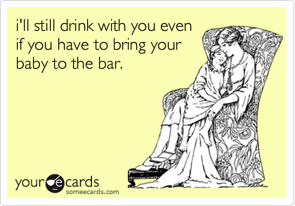 i'll still drink with you evenif you have to bring yourbaby to the bar.