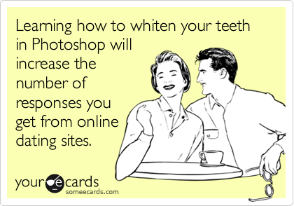 Learning how to whiten your teeth in Photoshop willincrease thenumber ofresponses youget from onlinedating sites.