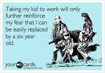 someecards.com - Taking my kid to work will only further reinforce my fear that I can be easily replaced by a six year old.