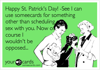 Happy St. Patrick's Day! -See I can use someecards for something other than scheduling
