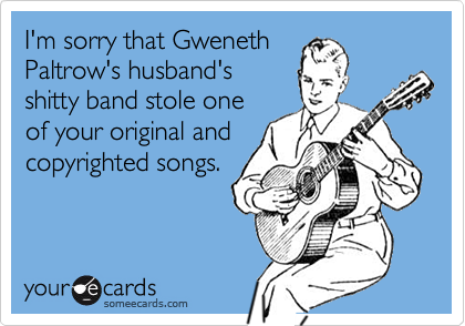 I'm sorry that GwenethPaltrow's husband'sshitty band stole oneof your original andcopyrighted songs.
