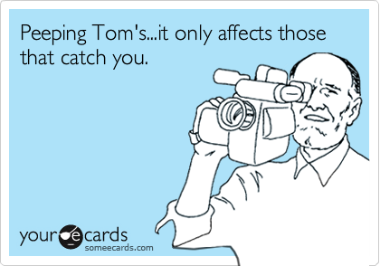 Peeping Tom's...it only affects those that catch you.