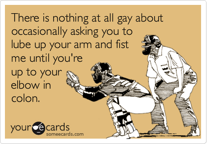 There is nothing at all gay about occasionally asking you to