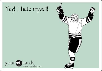 Yay!  I hate myself!