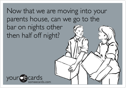 Now that we are moving into your parents house, can we go to the bar on nights otherthen half off night?