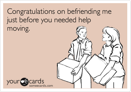 Congratulations on befriending me just before you needed help moving.