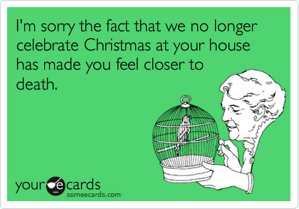 I'm sorry the fact that we no longer celebrate Christmas at your house has made you feel closer to