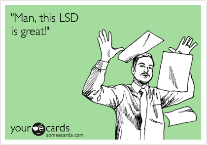 """Man, this LSD is great!"""