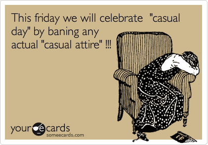 "This friday we will celebrate  ""casual day"" by baning any