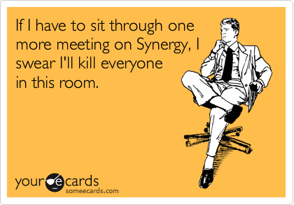 If I have to sit through one more meeting on Synergy, I swear I'll kill everyone in this room.