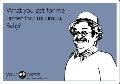 What you got for meunder that muumuu,Baby?