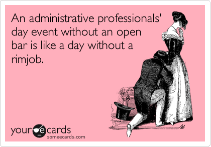 An administrative professionals' day event without an open bar is like a day without a rimjob.