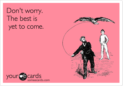 Don't worry. The best is  yet to come.