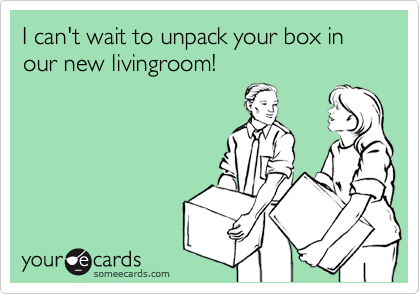I can't wait to unpack your box in our new livingroom!