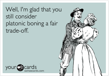 Well, I'm glad that youstill considerplatonic boning a fairtrade-off.
